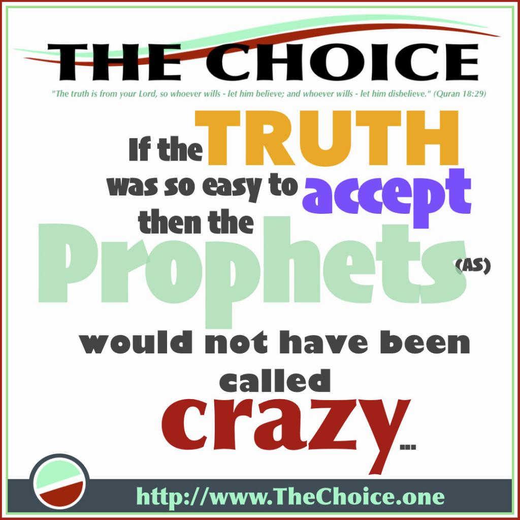 If the TRUTH was so easy to accept then the Prophets(as) would not have been called CRAZY...